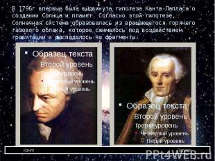 В 1796г впервые была выдвинута гипотеза Канта-Лапласа о создании Солнца и планет