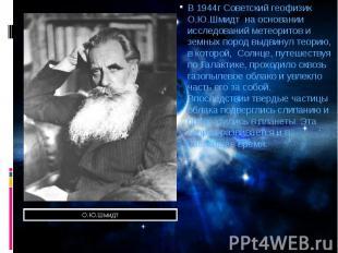 В 1944г Советский геофизик О.Ю.Шмидт на основании исследований метеоритов и земн
