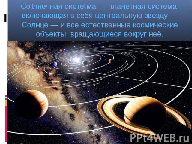 Со лнечная систе ма — планетная система, включающая в себя центральную звезду — Солнце — и все естественные космические объекты, вращающиеся вокруг неё. Со лнечная систе ма — планетная система, включающая в себя центральную звезду — Солнце — и все е…
