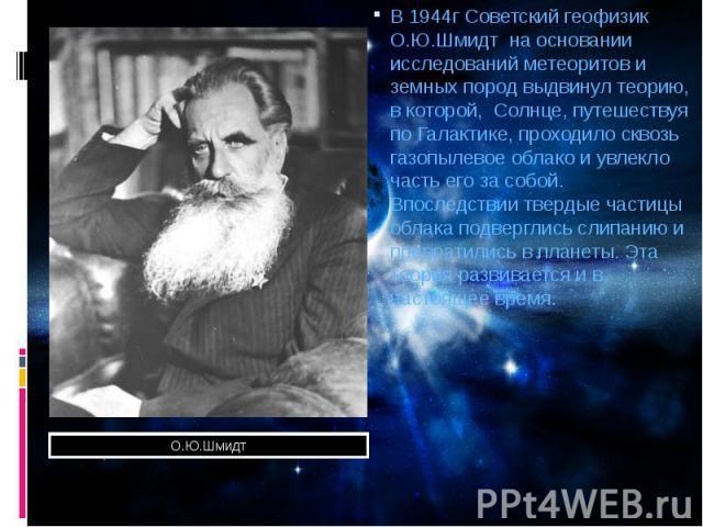 В 1944г Советский геофизик О.Ю.Шмидт на основании исследований метеоритов и земных пород выдвинул теорию, в которой, Солнце, путешествуя по Галактике, проходило сквозь газопылевое облако и увлекло часть его за собой. Впоследствии твердые частицы обл…