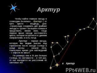 Чтобы найти главную звезду в созвездии Волопаса , Арктур ( от греч. арктос – мед