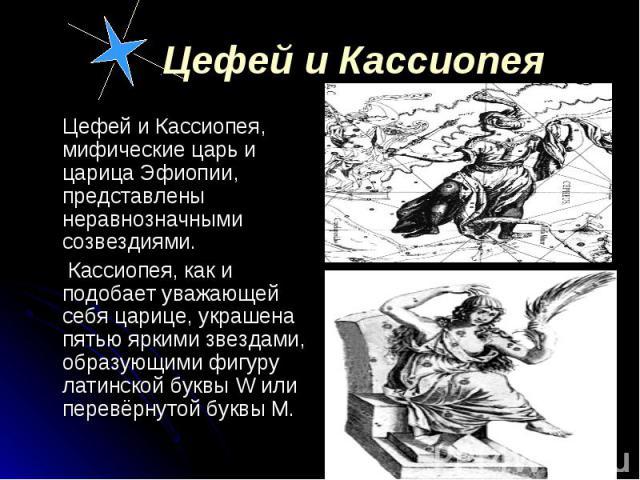 Цефей и Кассиопея, мифические царь и царица Эфиопии, представлены неравнозначными созвездиями. Цефей и Кассиопея, мифические царь и царица Эфиопии, представлены неравнозначными созвездиями. Кассиопея, как и подобает уважающей себя царице, украшена п…