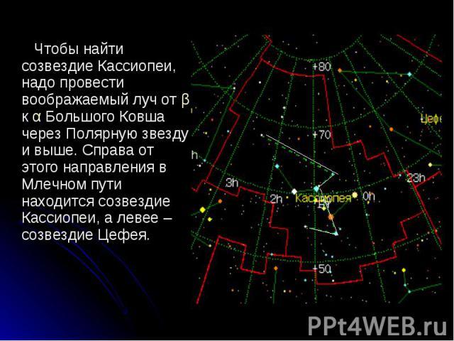 Чтобы найти созвездие Кассиопеи, надо провести воображаемый луч от β к α Большого Ковша через Полярную звезду и выше. Справа от этого направления в Млечном пути находится созвездие Кассиопеи, а левее – созвездие Цефея. Чтобы найти созвездие Кассиопе…