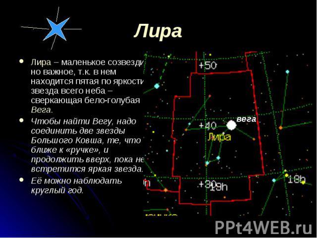 Лира – маленькое созвездие, но важное, т.к. в нем находится пятая по яркости звезда всего неба – сверкающая бело-голубая Вега. Лира – маленькое созвездие, но важное, т.к. в нем находится пятая по яркости звезда всего неба – сверкающая бело-голубая В…