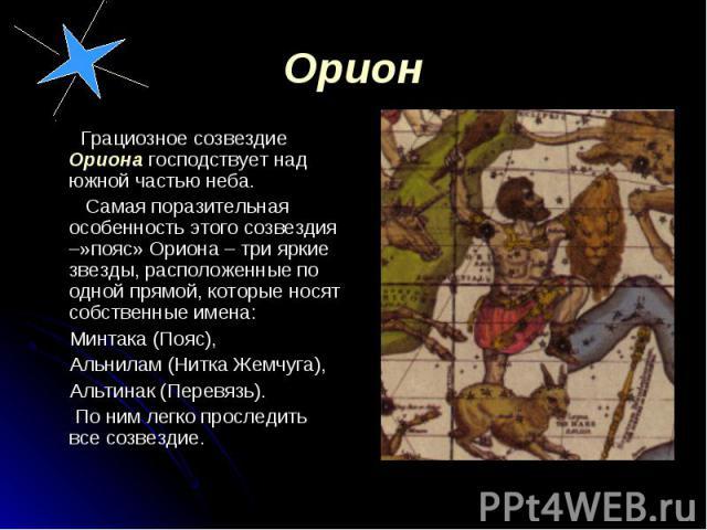 Грациозное созвездие Ориона господствует над южной частью неба. Грациозное созвездие Ориона господствует над южной частью неба. Самая поразительная особенность этого созвездия –»пояс» Ориона – три яркие звезды, расположенные по одной прямой, которые…