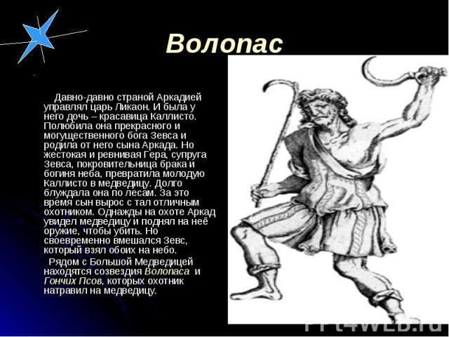 Давно-давно страной Аркадией управлял царь Ликаон. И была у него дочь – красавица Каллисто. Полюбила она прекрасного и могущественного бога Зевса и родила от него сына Аркада. Но жестокая и ревнивая Гера, супруга Зевса, покровительница брака и богин…