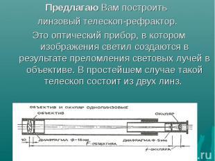 Предлагаю Вам построить Предлагаю Вам построить линзовый телескоп-рефрактор. Это