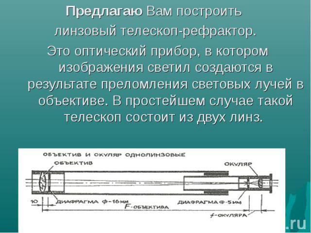 Предлагаю Вам построить Предлагаю Вам построить линзовый телескоп-рефрактор. Это оптический прибор, в котором изображения светил создаются в результате преломления световых лучей в объективе. В простейшем случае такой телескоп состоит из двух линз.