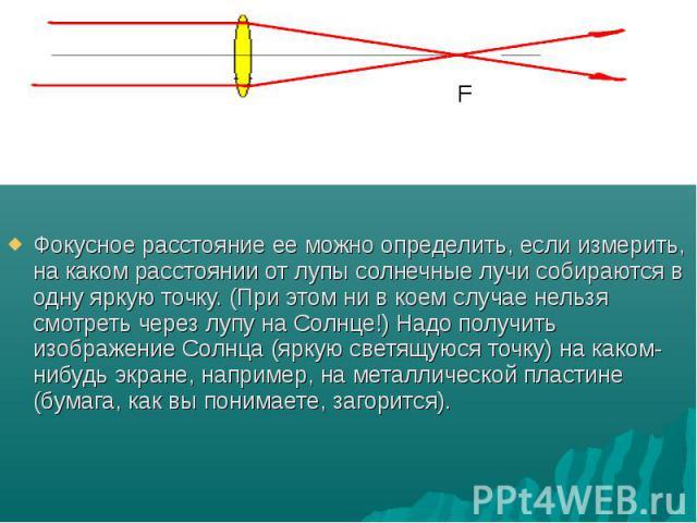 Фокусное расстояние ее можно определить, если измерить, на каком расстоянии от лупы солнечные лучи собираются в одну яркую точку. (При этом ни в коем случае нельзя смотреть через лупу на Солнце!) Надо получить изображение Солнца (яркую светящуюся то…