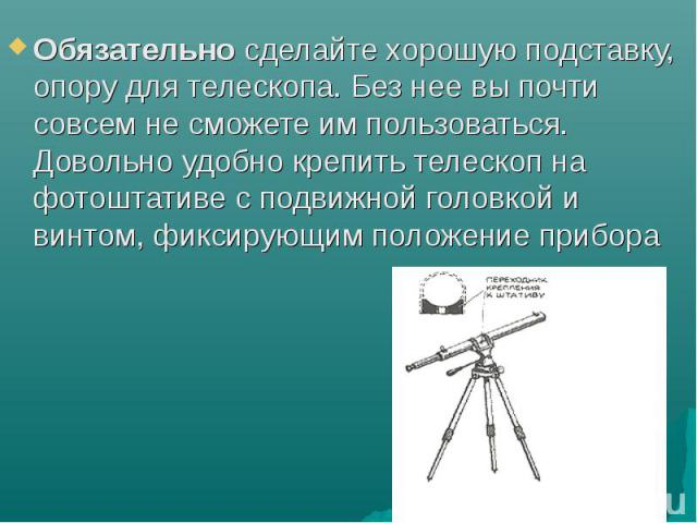 Обязательно сделайте хорошую подставку, опору для телескопа. Без нее вы почти совсем не сможете им пользоваться. Довольно удобно крепить телескоп на фотоштативе с подвижной головкой и винтом, фиксирующим положение прибора Обязательно сделайте хорошу…