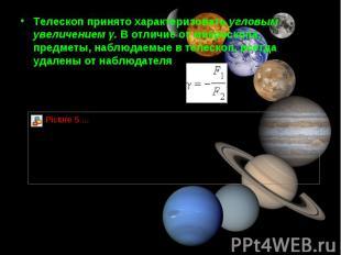 Tелескоп принято характеризовать угловым увеличением γ. В отличие от микроскопа,