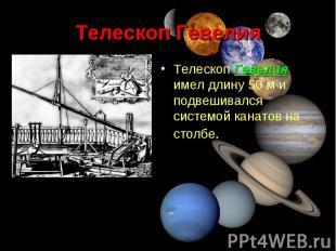 Телескоп Гевелия имел длину 50м и подвешивался системой канатов на столбе.