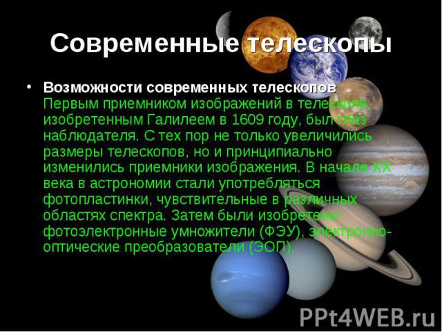 Возможности современных телескопов Первым приемником изображений в телескопе, изобретенным Галилеем в 1609 году, был глаз наблюдателя. С тех пор не только увеличились размеры телескопов, но и принципиально изменились приемники изображения. В начале …