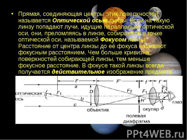 Прямая, соединяющая центры этих поверхностей, называется Оптической осью линзы. Если на такую линзу попадают лучи, идущие параллельно оптической оси, они, преломляясь в линзе, собираются в точке оптической оси, называемой Фокусом линзы. Расстояние о…