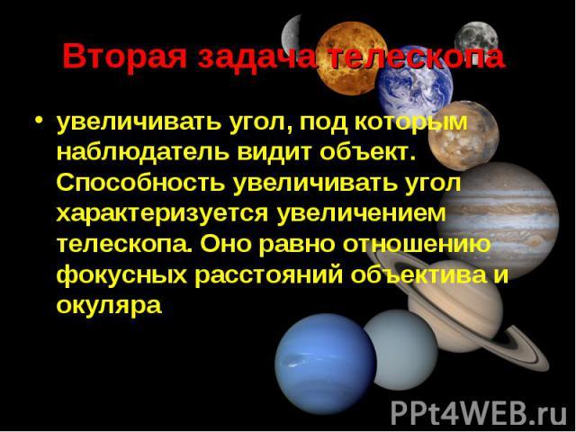 увеличивать угол, под которым наблюдатель видит объект. Способность увеличивать угол характеризуется увеличением телескопа. Оно равно отношению фокусных расстояний объектива и окуляра увеличивать угол, под которым наблюдатель видит объект. Способнос…