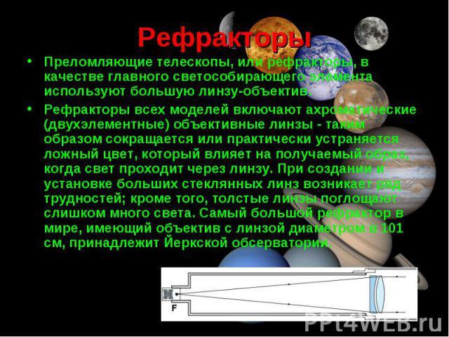 Преломляющие телескопы, или рефракторы, в качестве главного светособирающего элемента используют большую линзу-объектив. Преломляющие телескопы, или рефракторы, в качестве главного светособирающего элемента используют большую линзу-объектив. Рефракт…
