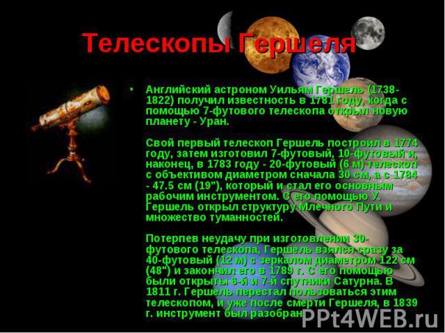 Английский астроном Уильям Гершель (1738-1822) получил известность в 1781 году, когда с помощью 7-футового телескопа открыл новую планету - Уран. Свой первый телескоп Гершель построил в 1774 году, затем изготовил 7-футовый, 10-футовый и, наконец, в …