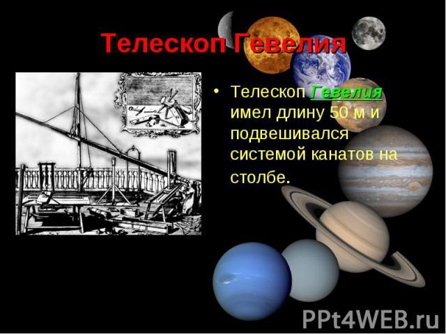 Телескоп Гевелия имел длину 50м и подвешивался системой канатов на столбе. Телескоп Гевелия имел длину 50м и подвешивался системой канатов на столбе.