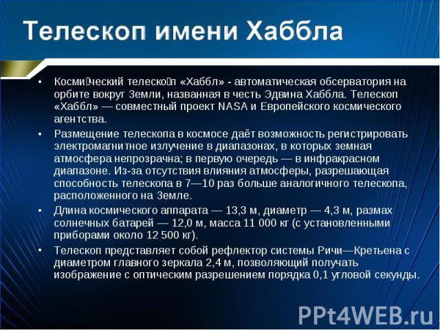 Косми ческий телеско п «Хаббл» - автоматическая обсерватория на орбите вокруг Земли, названная в честь Эдвина Хаббла. Телескоп «Хаббл» — совместный проект NASA и Европейского космического агентства. Косми ческий телеско п «Хаббл» - автоматическая об…
