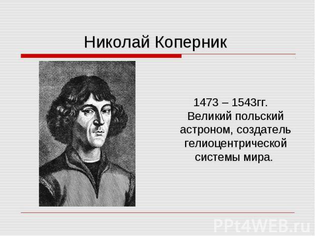 1473 – 1543гг. Великий польский астроном, создатель гелиоцентрической системы мира.