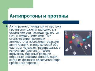 Антипротон отличается от протона противоположным зарядом, а в остальном эти част