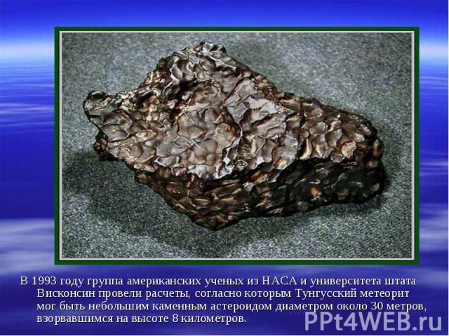 В 1993 году группа американских ученых из НАСА и университета штата Висконсин провели расчеты, согласно которым Тунгусский метеорит мог быть небольшим каменным астероидом диаметром около 30 метров, взорвавшимся на высоте 8 километров. В 1993 году гр…