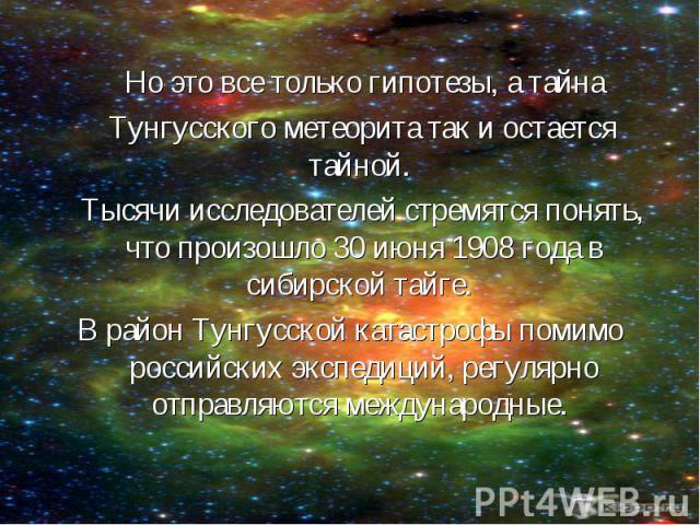 Но это все только гипотезы, а тайна Но это все только гипотезы, а тайна Тунгусского метеорита так и остается тайной. Тысячи исследователей стремятся понять, что произошло 30 июня 1908 года в сибирской тайге. В район Тунгусской катастрофы помимо росс…