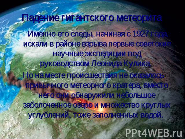 Именно его следы, начиная с 1927 года, искали в районе взрыва первые советские научные экспедиции под руководствомЛеонида Кулика. Именно его следы, начиная с 1927 года, искали в районе взрыва первые советские научные экспедиции под руков…