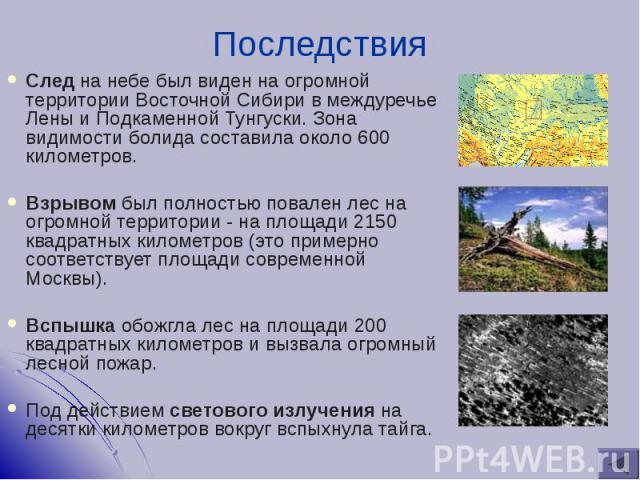 След на небе был виден на огромной территории Восточной Сибири в междуречье Лены и Подкаменной Тунгуски. Зона видимости болида составила около 600 километров. След на небе был виден на огромной территории Восточной Сибири в междуречье Лены и Подкаме…