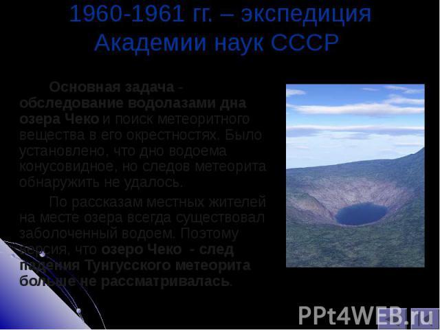 Основная задача - обследование водолазами дна озера Чеко и поиск метеоритного вещества в его окрестностях. Было установлено, что дно водоема конусовидное, но следов метеорита обнаружить не удалось. Основная задача - обследование водолазами дна озера…