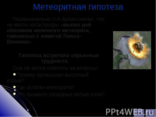 Первоначально Л.А.Кулик считал, что на месте катастрофы «выпал рой обломков железного метеорита, связанных с кометой Понса–Виннике». Первоначально Л.А.Кулик считал, что на месте катастрофы «выпал рой обломков железного метеорита, связанных с кометой…