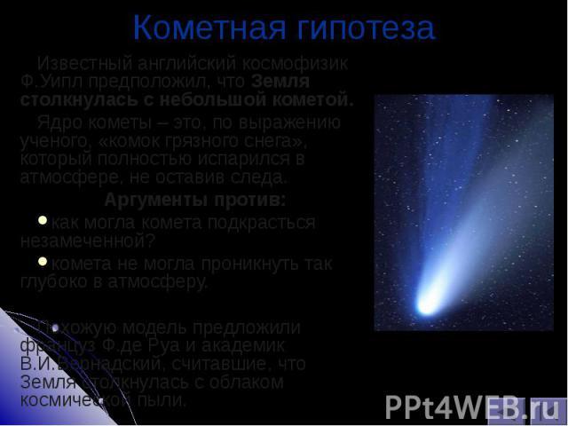 Известный английский космофизик Ф.Уипл предположил, что Земля столкнулась с небольшой кометой. Известный английский космофизик Ф.Уипл предположил, что Земля столкнулась с небольшой кометой. Ядро кометы – это, по выражению ученого, «комок грязного сн…