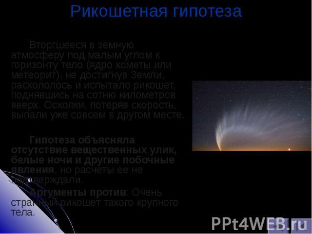 Вторгшееся в земную атмосферу под малым углом к горизонту тело (ядро кометы или метеорит), не достигнув Земли, раскололось и испытало рикошет, поднявшись на сотню километров вверх. Осколки, потеряв скорость, выпали уже совсем в другом месте. Вторгше…