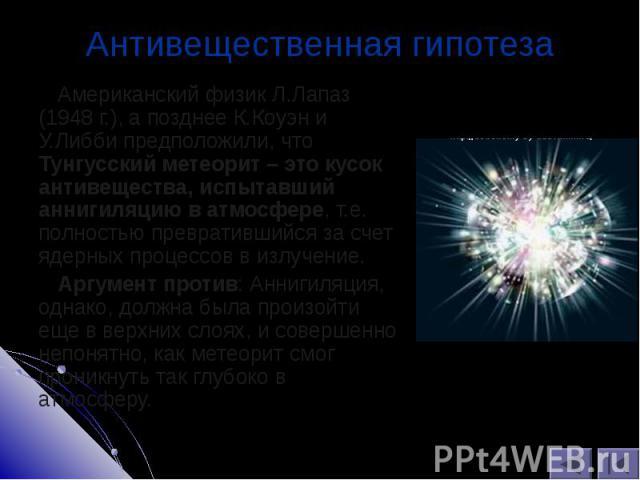 Американский физик Л.Лапаз (1948 г.), а позднее К.Коуэн и У.Либби предположили, что Тунгусский метеорит – это кусок антивещества, испытавший аннигиляцию в атмосфере, т.е. полностью превратившийся за счет ядерных процессов в излучение. Американский ф…