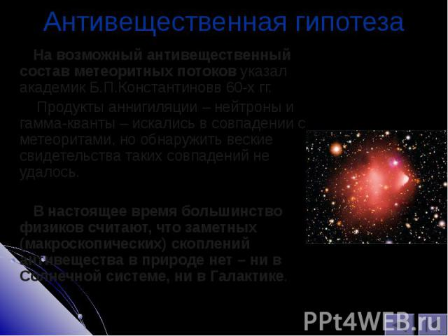 На возможный антивещественный состав метеоритных потоков указал академик Б.П.Константиновв 60-х гг. На возможный антивещественный состав метеоритных потоков указал академик Б.П.Константиновв 60-х гг. Продукты аннигиляции – нейтроны и гамма-кванты – …