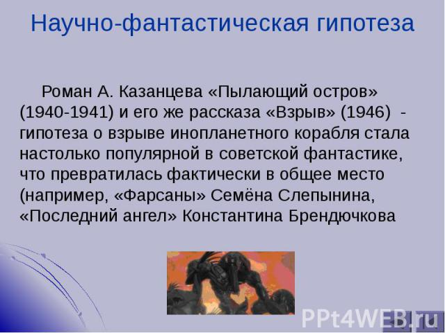 Роман А. Казанцева «Пылающий остров» (1940-1941) и его же рассказа «Взрыв» (1946) - гипотеза о взрыве инопланетного корабля стала настолько популярной в советской фантастике, что превратилась фактически в общее место (например, «Фарсаны» Семёна Слеп…
