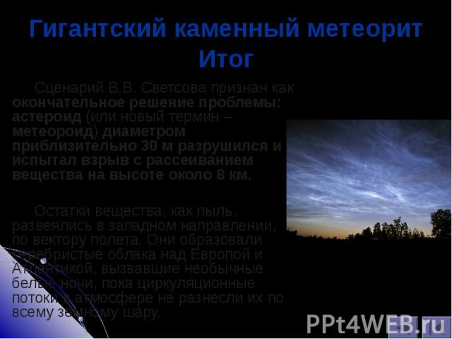 Сценарий В.В. Светсова признан как окончательное решение проблемы: астероид (или новый термин – метеороид) диаметром приблизительно 30 м разрушился и испытал взрыв с рассеиванием вещества на высоте около 8 км. Сценарий В.В. Светсова признан как окон…