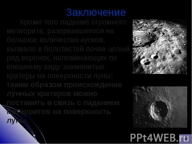 Кроме того падение огромного метеорита, разорвавшегося на большое количество кусков, вызвало в болотистой почве целый ряд воронок, напоминающих по внешнему виду знаменитые кратеры на поверхности луны; таким образом происхождение лунных кратеров можн…