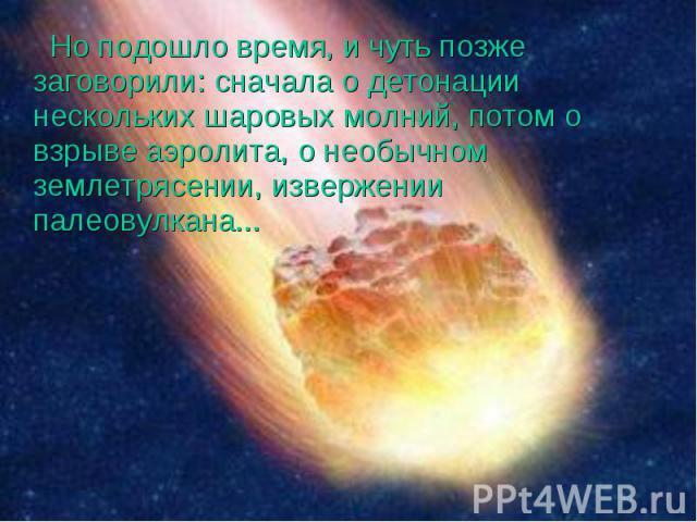 Но подошло время, и чуть позже заговорили: сначала о детонации нескольких шаровых молний, потом о взрыве аэролита, о необычном землетрясении, извержении палеовулкана... Но подошло время, и чуть позже заговорили: сначала о детонации нескольких шаровы…