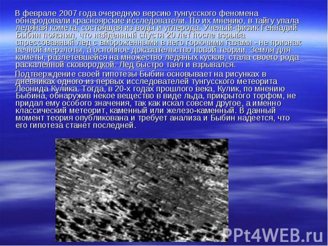 В феврале 2007 года очередную версию тунгусского феномена обнародовали красноярские исследователи. По их мнению, в тайгу упала ледяная комета, состоящая из воды и углерода. Ученый-физик Геннадий Быбин пояснил, что найденный спустя 20 лет после взрыв…