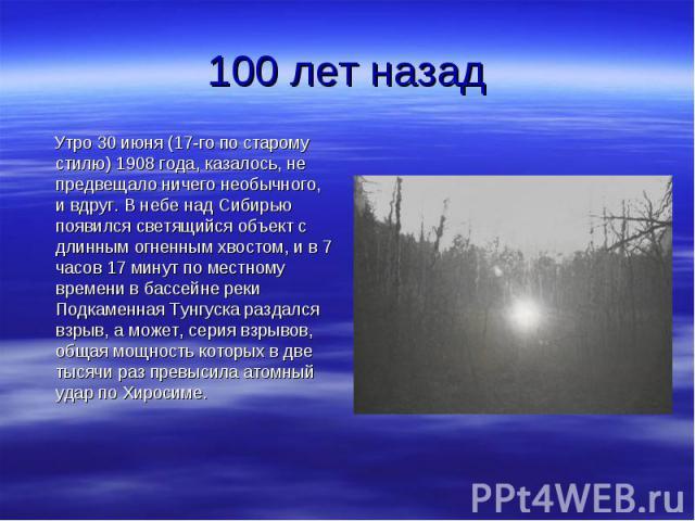 Утро 30 июня (17-го по старому стилю) 1908 года, казалось, не предвещало ничего необычного, и вдруг. В небе над Сибирью появился светящийся объект с длинным огненным хвостом, и в 7 часов 17 минут по местному времени в бассейне реки Подкаменная Тунгу…