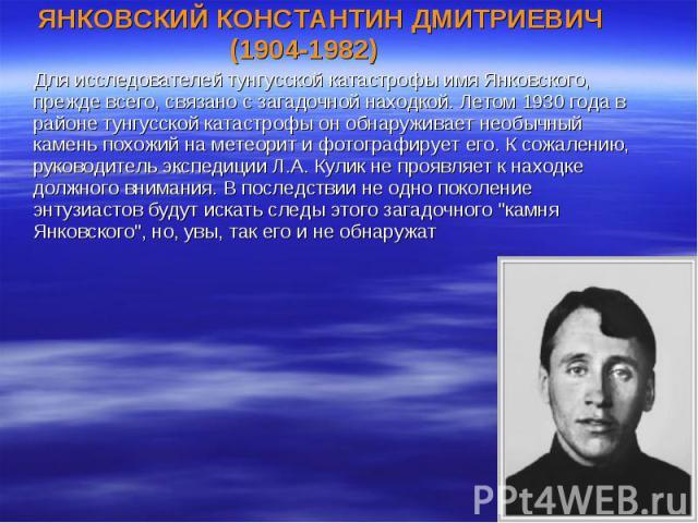 ЯНКОВСКИЙ КОНСТАНТИН ДМИТРИЕВИЧ (1904-1982) ЯНКОВСКИЙ КОНСТАНТИН ДМИТРИЕВИЧ (1904-1982) Для исследователей тунгусской катастрофы имя Янковского, прежде всего, связано с загадочной находкой. Летом 1930 года в районе тунгусской катастрофы он обнаружив…
