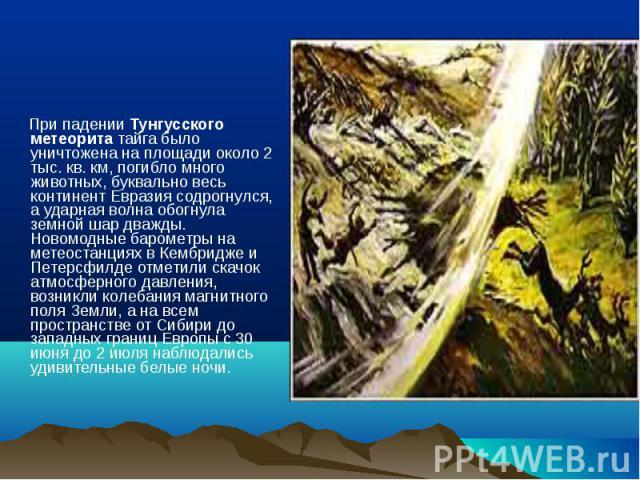 При падении Тунгусского метеорита тайга было уничтожена на площади около 2 тыс. кв. км, погибло много животных, буквально весь континент Евразия содрогнулся, а ударная волна обогнула земной шар дважды. Новомодные барометры на метеостанциях в Кембрид…