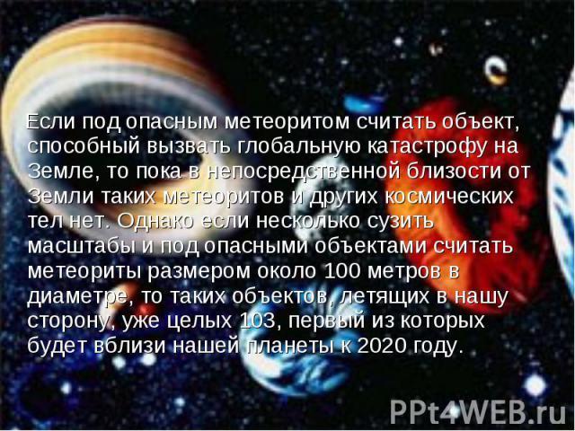 Если под опасным метеоритом считать объект, способный вызвать глобальную катастрофу на Земле, то пока в непосредственной близости от Земли таких метеоритов и других космических тел нет. Однако если несколько сузить масштабы и под опасными объектами …