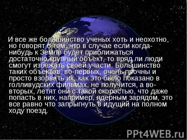 И все же большинство ученых хоть и неохотно, но говорят о том, что в случае если когда-нибудь к Земле будет приближаться достаточно крупный объект, то вряд ли люди смогут избежать своей участи. Большинство таких объектов, во-первых, очень прочны и п…