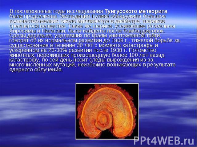 В послевоенные годы исследования Тунгусского метеорита были продолжены. Экспедиция Кулика обнаружила большое количество мелких, около миллиметра в диаметре, шариков спекшегося вещества. Такие же шарики, усеивавшие развалины Хиросимы и Нагасаки, были…
