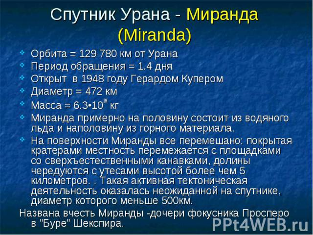 Орбита = 129 780 км от Урана Орбита = 129 780 км от Урана Период обращения = 1.4 дня Открыт в 1948 году Герардом Купером Диаметр = 472 км Масса = 6.3•1019 кг Миранда примерно на половину состоит из водяного льда и наполовину из горного материала. На…