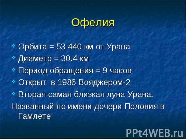 Орбита = 53 440 км от Урана Орбита = 53 440 км от Урана Диаметр = 30.4 км Период обращения = 9 часов Открыт в 1986 Вояджером-2 Вторая самая близкая луна Урана. Названный по имени дочери Полония в Гамлете