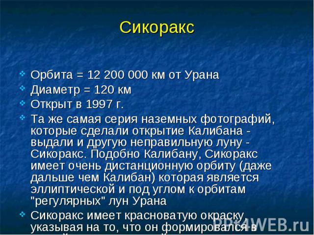 Орбита = 12 200 000 км от Урана Орбита = 12 200 000 км от Урана Диаметр = 120 км Открыт в 1997 г. Та же самая серия наземных фотографий, которые сделали открытие Калибана - выдали и другую неправильную луну - Сикоракс. Подобно Калибану, Сикоракс име…