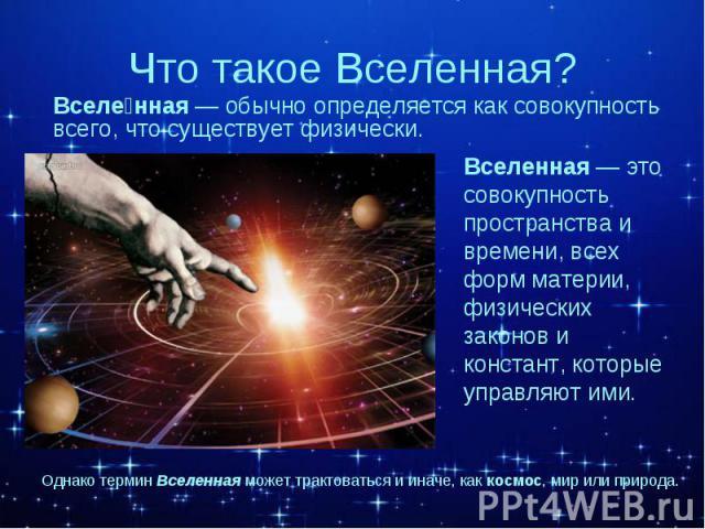 Вселенная — это совокупность пространства и времени, всех форм материи, физических законов и констант, которые управляют ими. Вселенная — это совокупность пространства и времени, всех форм материи, физических законов и констант, которые управляют ими.